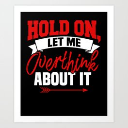 Hold On Let Me Overthink About It Art Print