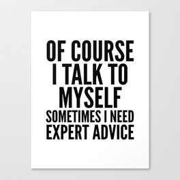 Of Course I Talk To Myself Sometimes I Need Expert Advice Canvas Print