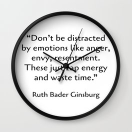 Don't be distracted by emotions like anger, envy, resentment. These just zap energy and waste time. - Ruth Bader Ginsburg quote - words of inspiration Wall Clock