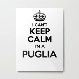 I cant keep calm I am a PUGLIA Metal Print