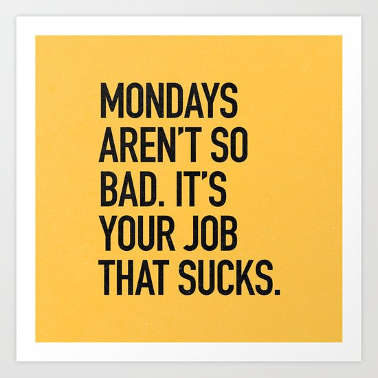 Mondays aren't so bad. It's your job that sucks. Art Print