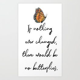 If Nothing Ever Changed, There Would Be No Butterflies Art Print