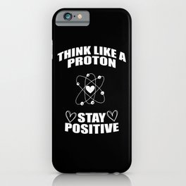 Think Like A Proton Stay Positive iPhone Case