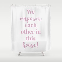 We empower each other in this house - white pink Shower Curtain