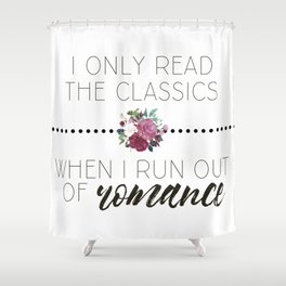 I Only Read the Classics... When I Run Out of Romance Shower Curtain