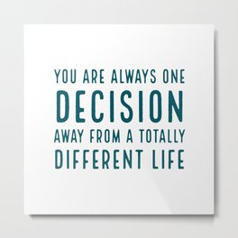 You are always one decision away from a totally different life Metal Print