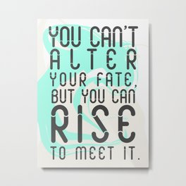 You can't alter your fate, but you can rise to meet it Metal Print