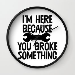 I'm Here Because You Broke Something Wall Clock