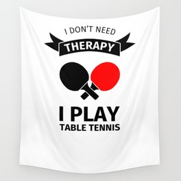 I don't need therapy, I just need to play table tennis Wall Tapestry