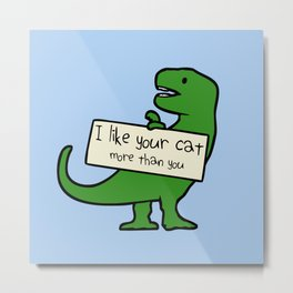 I Like Your Cat More Than You (T-Rex) Metal Print