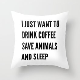 I JUST WANT TO DRINK COFFEE SAVE ANIMALS AND SLEEP Throw Pillow