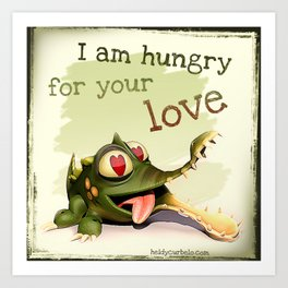 I am hungry for your love Art Print