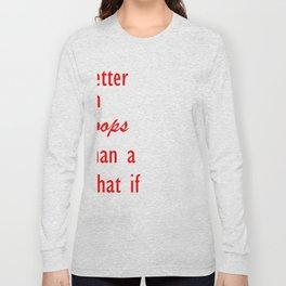 better an oops than a what i Long Sleeve T-shirt