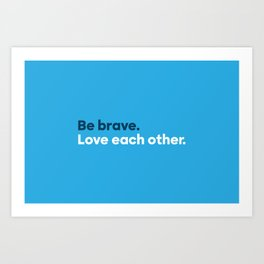 Be brave. Love each other. Art Print