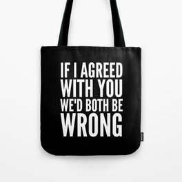 If I Agreed With You We'd Both Be Wrong (Black & White) Tote Bag