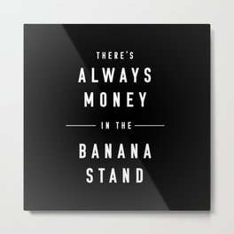 There's always money in the banana stand Metal Print