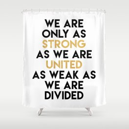 WE ARE ONLY AS STRONG AS WE ARE UNITED Shower Curtain