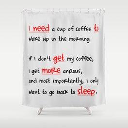 Morning coffee, or more sleep? Shower Curtain