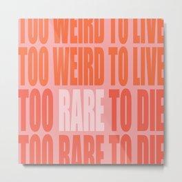 Too weird to live, too rare to die Metal Print