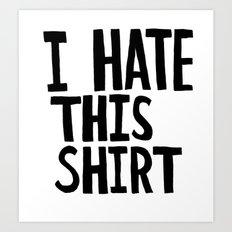 I Hate this Shirt Art Print