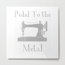 Pedal To The Metal Funny Sewing Shirt For Quilters Metal Print