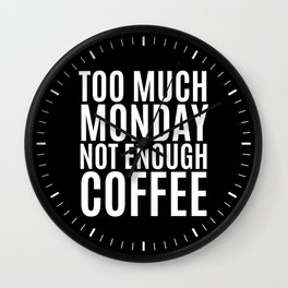 Too Much Monday Not Enough Coffee (Black & White) Wall Clock
