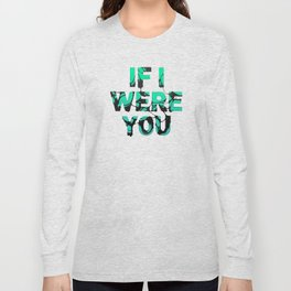 If I were you... Long Sleeve T-shirt