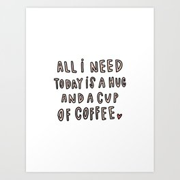 All I need today is hug and a cup of coffee - typography Art Print