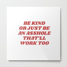 be kind or an asshole works too Metal Print