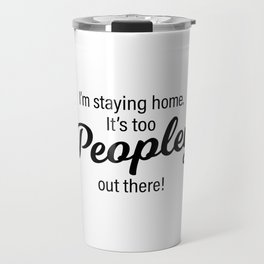 It's too Peopley out there! Travel Mug