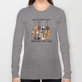 You Can Never Have Too Many Guitars! Long Sleeve T-shirt