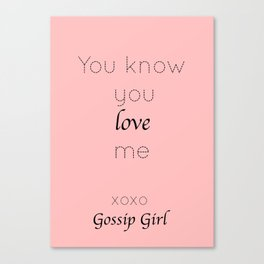 Gossip Girl: You know you love me - tvshow Canvas Print