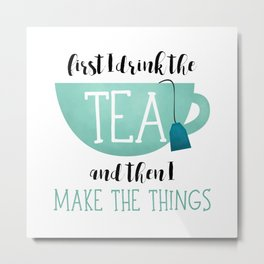First I Drink The Tea And Then I Make The Things Metal Print