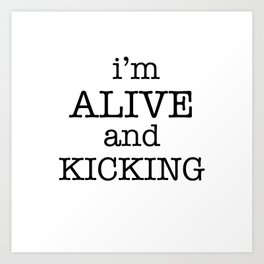 I'M ALIVE AND KICKING Art Print