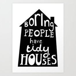 Boring People Have Tidy Houses Art Print