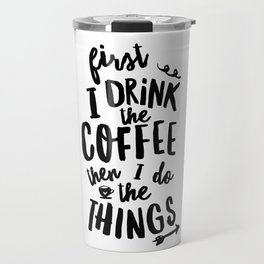 First I Drink the Coffee then I Do the Things black and white typography poster home wall decor Travel Mug