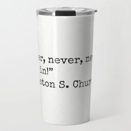 """""""Never, never, never give in!""""  ― Winston S. Churchill Travel Mug"""