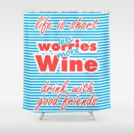 Less Worries, More Wine, Life is Short, Drink With Good Friends Shower Curtain
