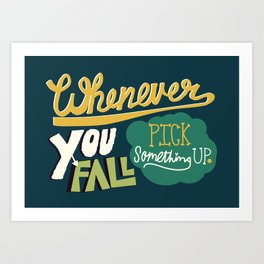 Whenever you fall, pick something up. Art Print