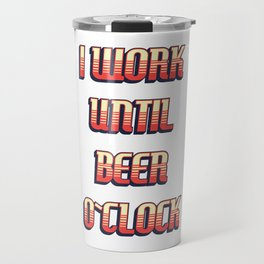 I work until BEER o`clock / funny retro quote Travel Mug