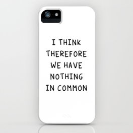 I Think Therefore We Have Nothing In Common iPhone Case