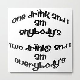 One Drink and I Am Anybody's Metal Print