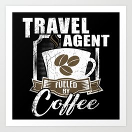 Travel Agent Fueled By Coffee Art Print