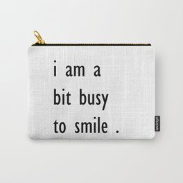 i am a bit busy to smile . art Carry-All Pouch