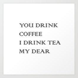 You Drink COFFEE, I drink TEA Art Print
