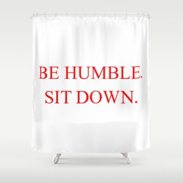 BE HUMBLE. SIT DOWN. Shower Curtain