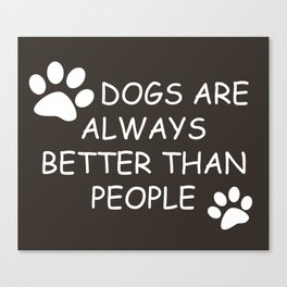 Dogs Are Always Better Than People Canvas Print