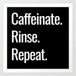 Caffeinate. Rinse. Repeat. Art Print