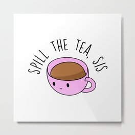 Spill The Tea, Sis Metal Print