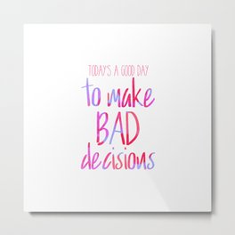 Today's a good day to make bad decisions! Metal Print